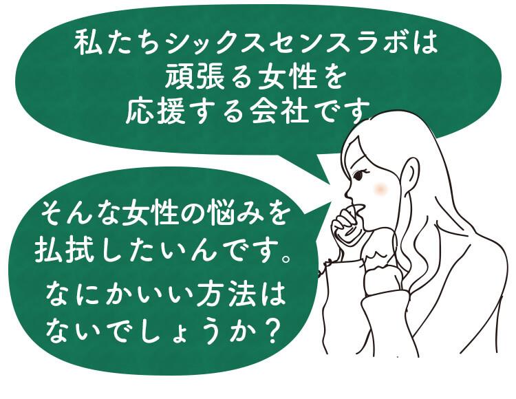 私たちシックスセンスラボは頑張る女性を応援する会社です。そんな女性の悩みを払しょくしたいんです。なにかいい方法はないでしょうか?